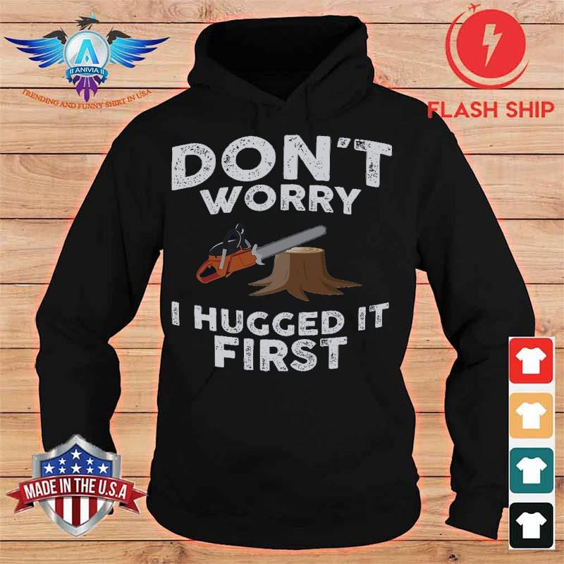 Don't Worry I Hugged It First Shirt hoodie