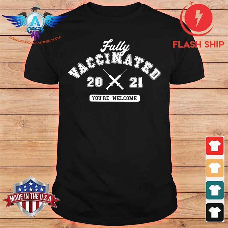 Fully Vaccinated 2021 You're Welcome Shirt