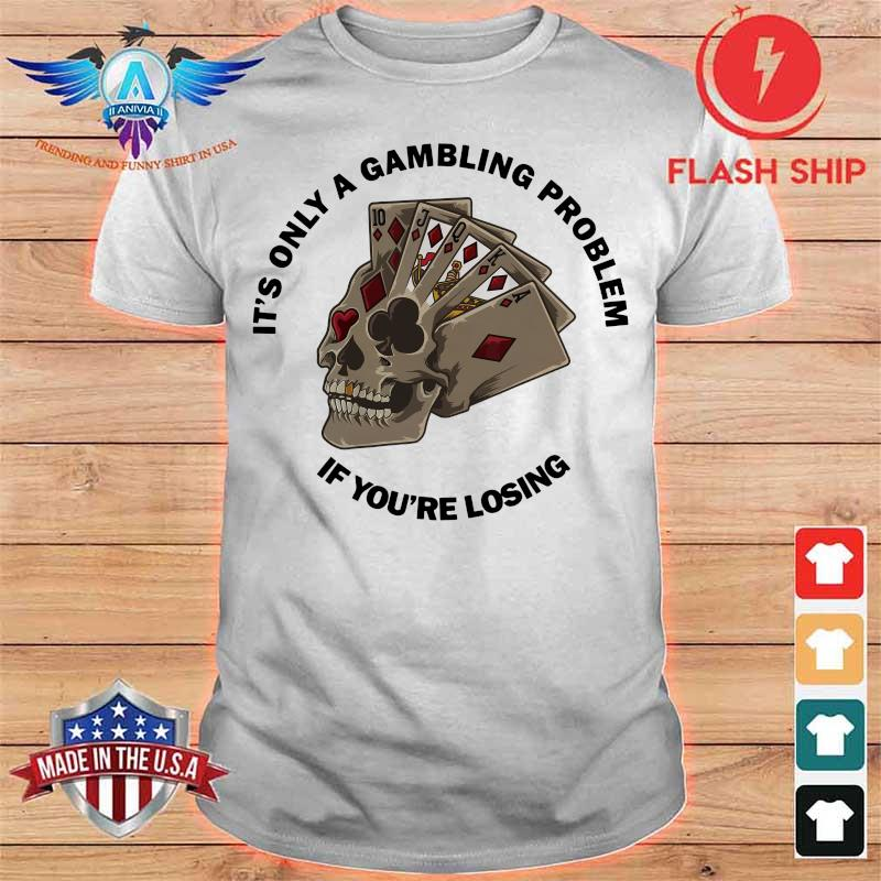 Poker H17 It's Only A Gambling Problem If You're Losing Shirt