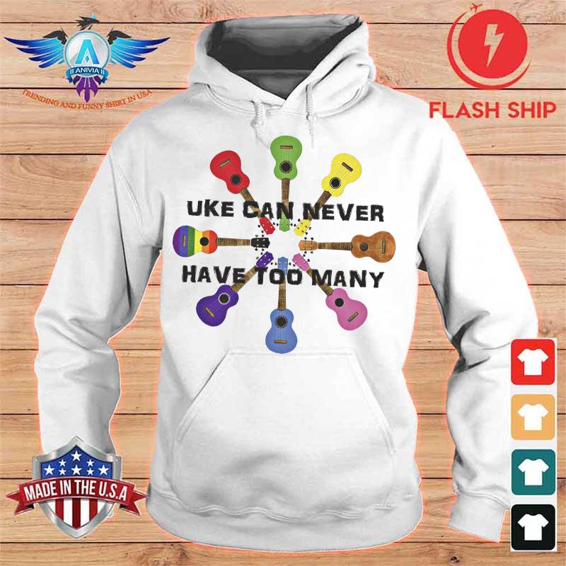 Uke Can Never Have Too Many Shirt hoodie